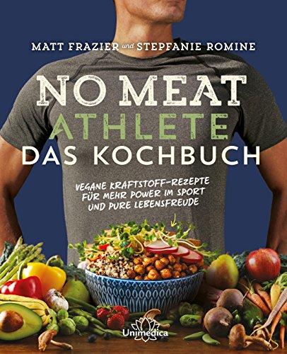 No Meat Athlete - Das Kochbuch: Vegane Kraftstoff-Rezepte für mehr Power im Sport und pure Lebensfreude